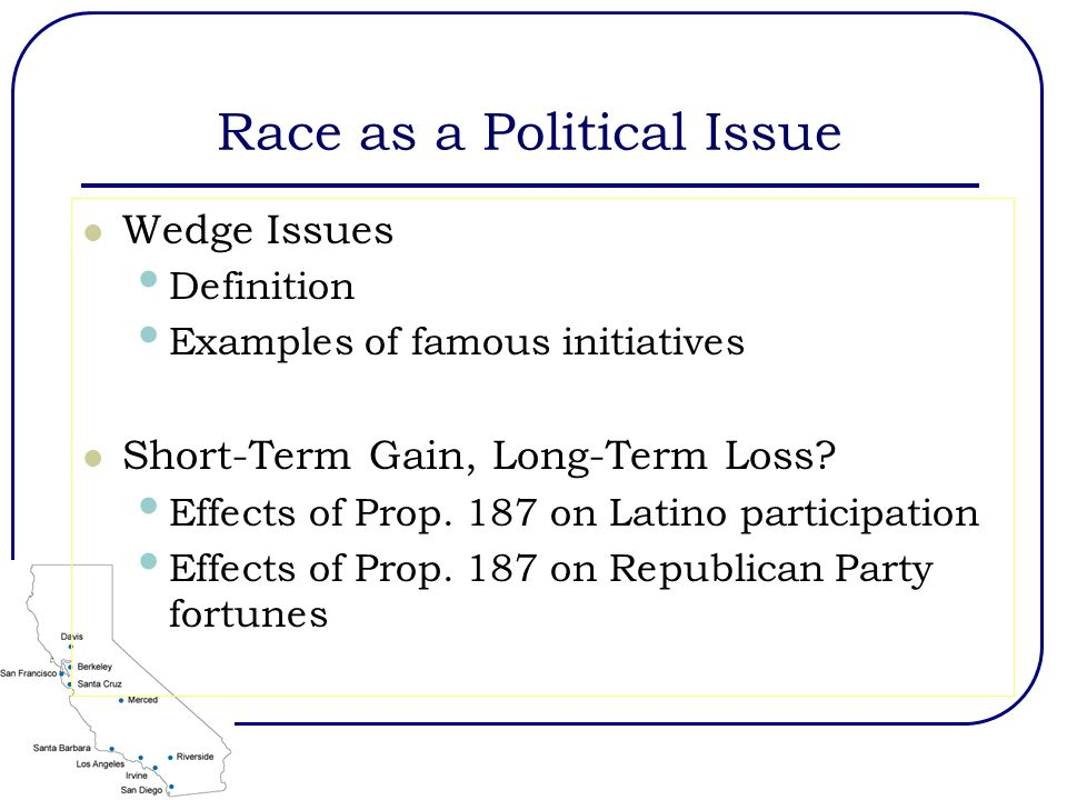 Race as a Political Issue Wedge Issues Definition Examples of famous initiatives Short-Term Gain, Long-Term Loss? Effects of Prop. 187 on Latino parti