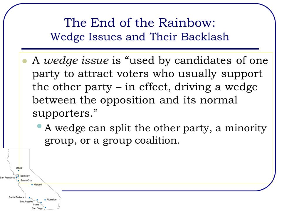The End of the Rainbow: Wedge Issues and Their Backlash A wedge issue is used by candidates of one party to attract voters who usually support the other party – in effect, driving a wedge between the opposition and its normal supporters. A wedge can split the other party, a minority group, or a group coalition.
