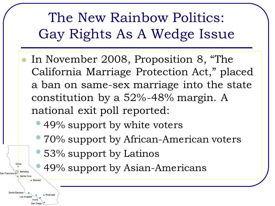 The New Rainbow Politics: Gay Rights As A Wedge Issue In November 2008, Proposition 8, The California Marriage Protection Act, placed a ban on same-sex marriage into the state constitution by a 52%-48% margin.