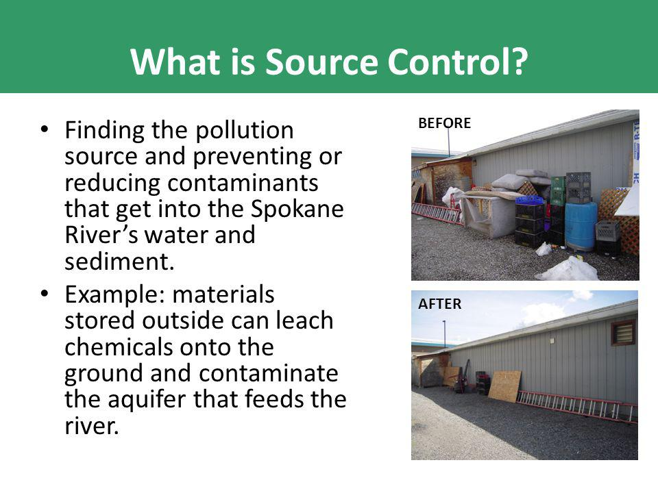 What is Source Control? Finding the pollution source and preventing or reducing contaminants that get into the Spokane River's water and sediment. Exa