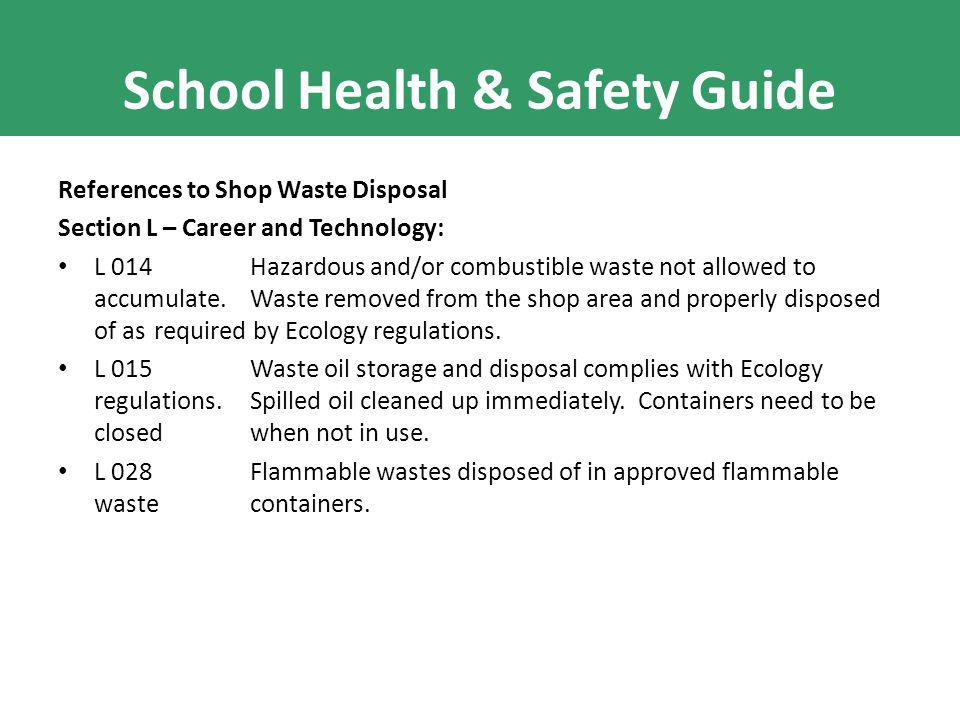 School Health & Safety Guide References to Shop Waste Disposal Section L – Career and Technology: L 014 Hazardous and/or combustible waste not allowed to accumulate.