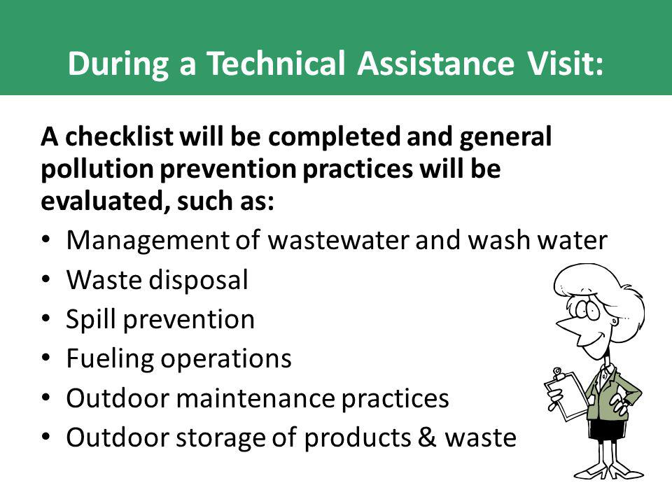 During a Technical Assistance Visit: A checklist will be completed and general pollution prevention practices will be evaluated, such as: Management o
