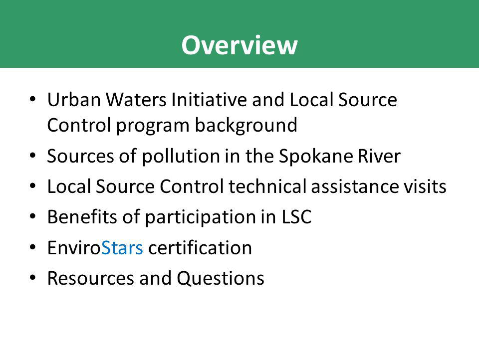 Overview Urban Waters Initiative and Local Source Control program background Sources of pollution in the Spokane River Local Source Control technical assistance visits Benefits of participation in LSC EnviroStars certification Resources and Questions