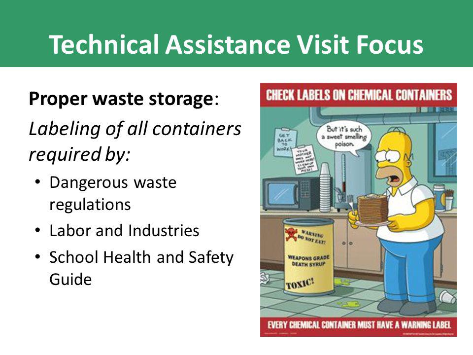 Technical Assistance Visit Focus Proper waste storage: Labeling of all containers required by: Dangerous waste regulations Labor and Industries School Health and Safety Guide