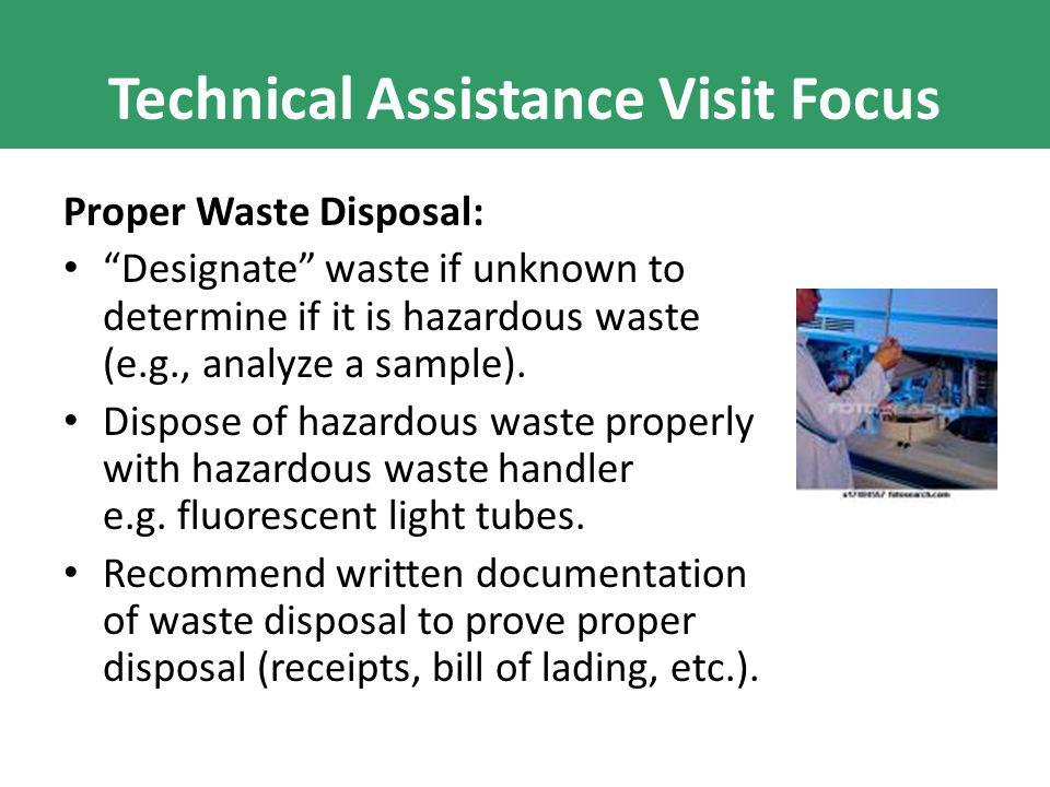 "Technical Assistance Visit Focus Proper Waste Disposal: ""Designate"" waste if unknown to determine if it is hazardous waste (e.g., analyze a sample). D"