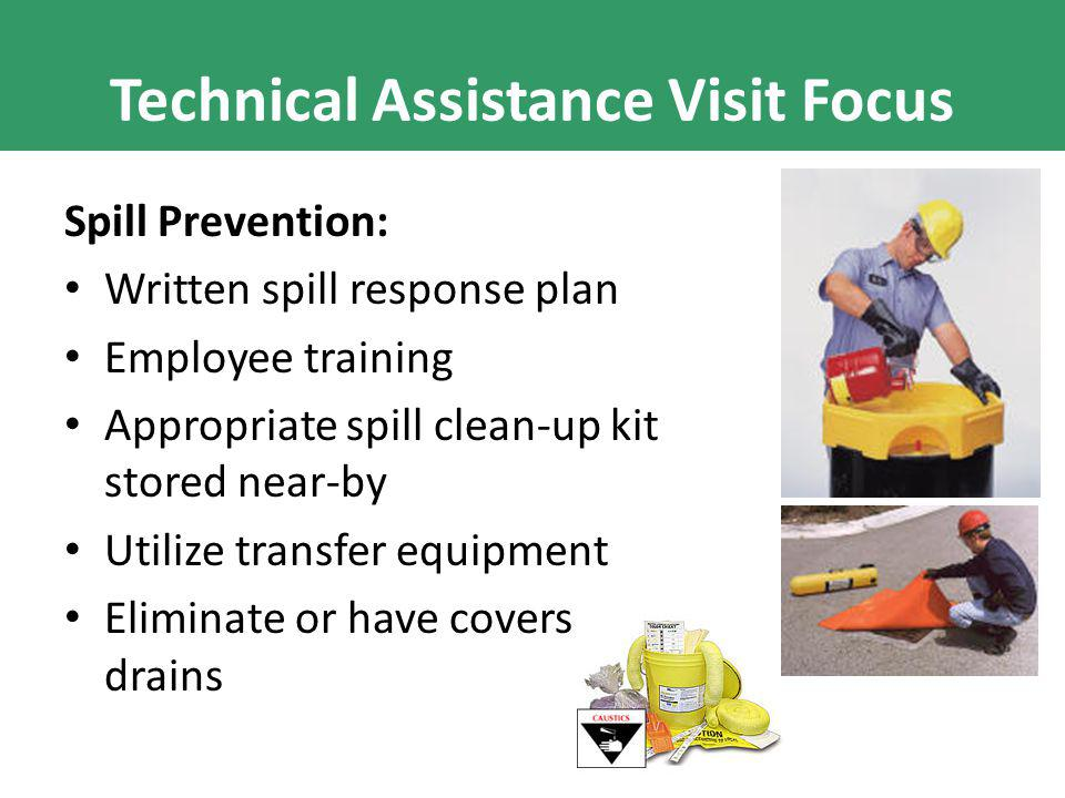 Technical Assistance Visit Focus Spill Prevention: Written spill response plan Employee training Appropriate spill clean-up kit stored near-by Utilize transfer equipment Eliminate or have covers for floor drains