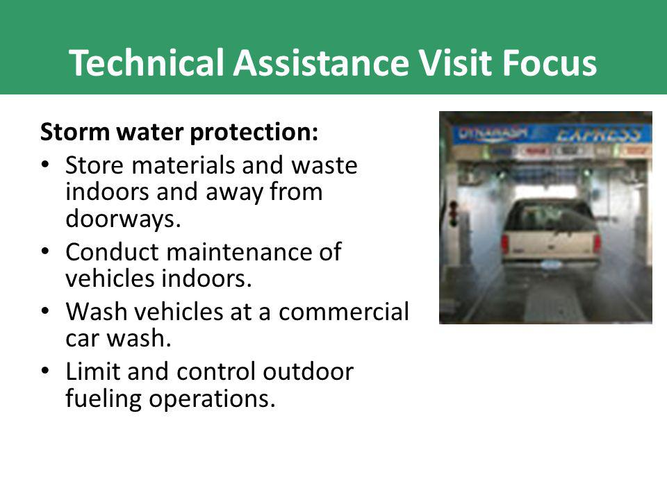 Technical Assistance Visit Focus Storm water protection: Store materials and waste indoors and away from doorways. Conduct maintenance of vehicles ind