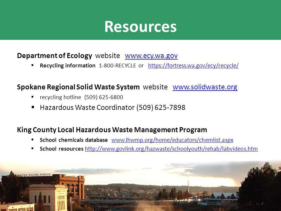 Resources Department of Ecology website www.ecy.wa.govwww.ecy.wa.gov  Recycling information 1-800-RECYCLE or https://fortress.wa.gov/ecy/recycle/https://fortress.wa.gov/ecy/recycle/ Spokane Regional Solid Waste System website www.solidwaste.orgwww.solidwaste.org  recycling hotline (509) 625-6800  Hazardous Waste Coordinator (509) 625-7898 King County Local Hazardous Waste Management Program  School chemicals database www.lhwmp.org/home/educators/chemlist.aspxwww.lhwmp.org/home/educators/chemlist.aspx  School resources http://www.govlink.org/hazwaste/schoolyouth/rehab/labvideos.htmhttp://www.govlink.org/hazwaste/schoolyouth/rehab/labvideos.htm