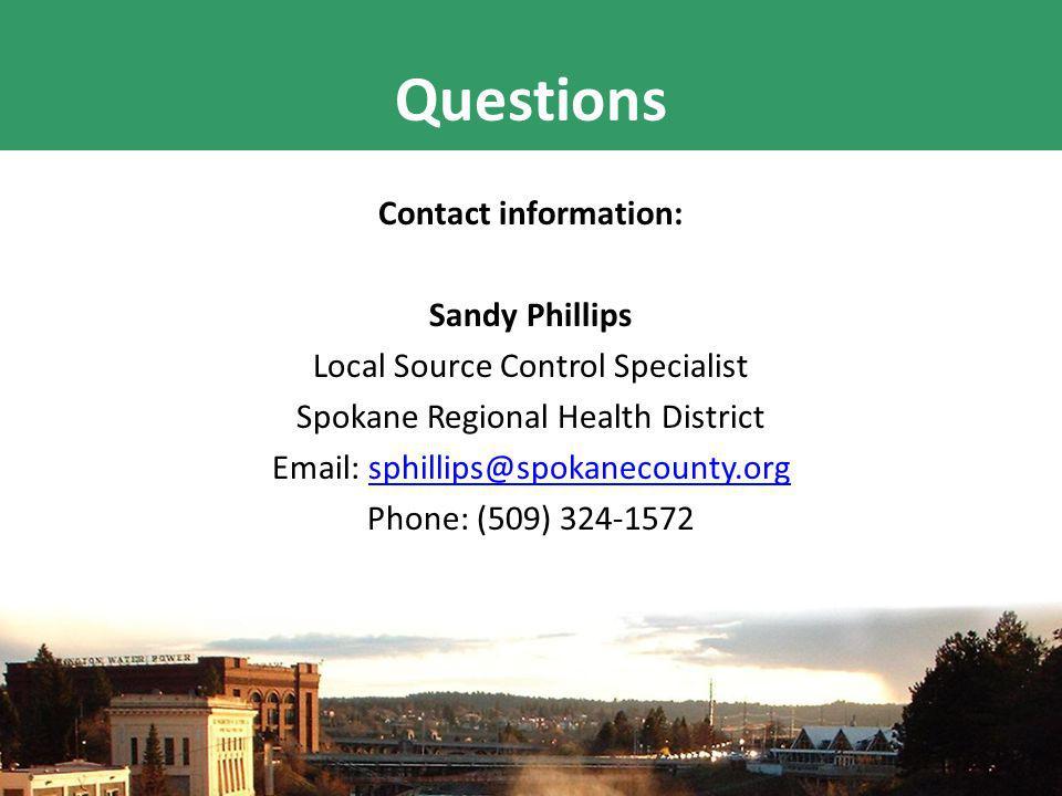 Questions Contact information: Sandy Phillips Local Source Control Specialist Spokane Regional Health District Email: sphillips@spokanecounty.orgsphillips@spokanecounty.org Phone: (509) 324-1572