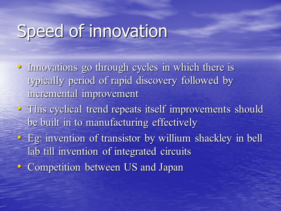 Speed of innovation Innovations go through cycles in which there is typically period of rapid discovery followed by incremental improvement Innovations go through cycles in which there is typically period of rapid discovery followed by incremental improvement This cyclical trend repeats itself improvements should be built in to manufacturing effectively This cyclical trend repeats itself improvements should be built in to manufacturing effectively Eg: invention of transistor by willium shackley in bell lab till invention of integrated circuits Eg: invention of transistor by willium shackley in bell lab till invention of integrated circuits Competition between US and Japan Competition between US and Japan