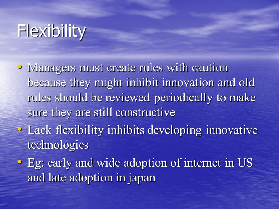 Flexibility Managers must create rules with caution because they might inhibit innovation and old rules should be reviewed periodically to make sure they are still constructive Managers must create rules with caution because they might inhibit innovation and old rules should be reviewed periodically to make sure they are still constructive Lack flexibility inhibits developing innovative technologies Lack flexibility inhibits developing innovative technologies Eg: early and wide adoption of internet in US and late adoption in japan Eg: early and wide adoption of internet in US and late adoption in japan