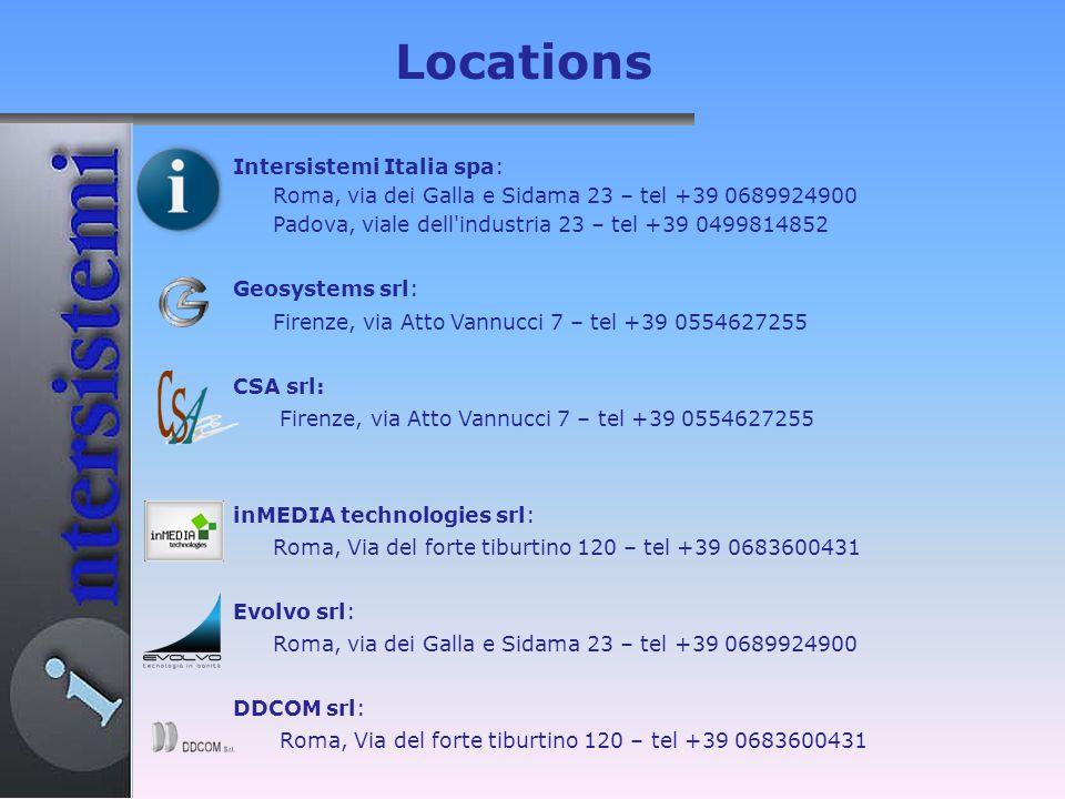 Intersistemi Italia spa: Roma, via dei Galla e Sidama 23 – tel +39 0689924900 Padova, viale dell industria 23 – tel +39 0499814852 Geosystems srl: Firenze, via Atto Vannucci 7 – tel +39 0554627255 CSA srl: Firenze, via Atto Vannucci 7 – tel +39 0554627255 inMEDIA technologies srl: Roma, Via del forte tiburtino 120 – tel +39 0683600431 Evolvo srl: Roma, via dei Galla e Sidama 23 – tel +39 0689924900 DDCOM srl: Roma, Via del forte tiburtino 120 – tel +39 0683600431 Locations