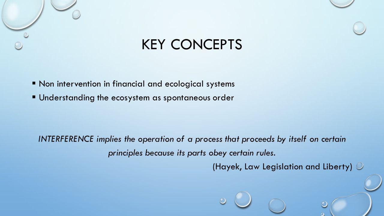 KEY CONCEPTS  Non intervention in financial and ecological systems  Understanding the ecosystem as spontaneous order INTERFERENCE implies the operat
