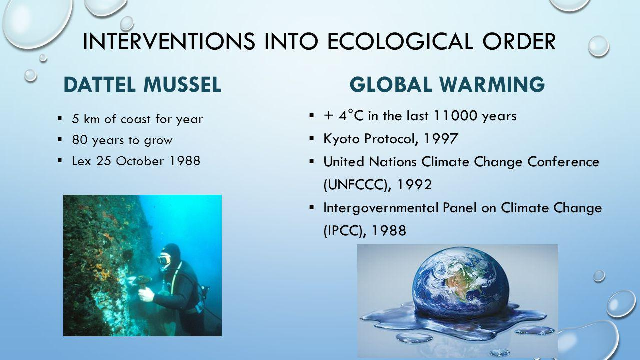 INTERVENTIONS INTO ECOLOGICAL ORDER DATTEL MUSSEL  5 km of coast for year  80 years to grow  Lex 25 October 1988 GLOBAL WARMING  + 4°C in the last