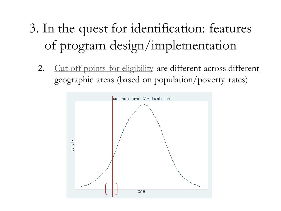 3. In the quest for identification: features of program design/implementation 2.Cut-off points for eligibility are different across different geograph