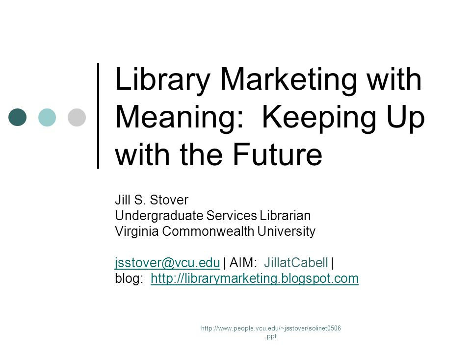 http://www.people.vcu.edu/~jsstover/solinet0506.ppt Library Marketing with Meaning: Keeping Up with the Future Jill S.