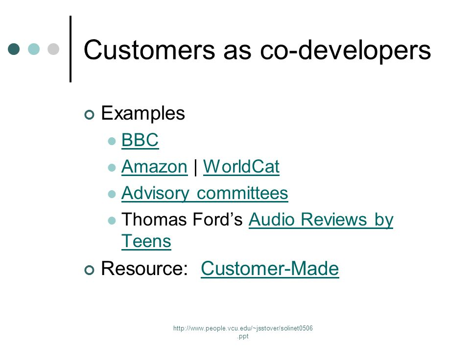http://www.people.vcu.edu/~jsstover/solinet0506.ppt Customers as co-developers Examples BBC Amazon | WorldCat AmazonWorldCat Advisory committees Thomas Ford's Audio Reviews by TeensAudio Reviews by Teens Resource: Customer-MadeCustomer-Made