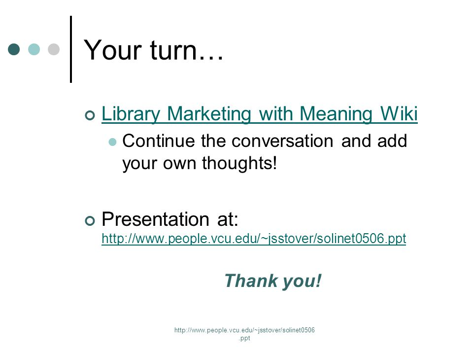 http://www.people.vcu.edu/~jsstover/solinet0506.ppt Your turn… Library Marketing with Meaning Wiki Continue the conversation and add your own thoughts.