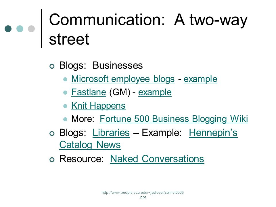 http://www.people.vcu.edu/~jsstover/solinet0506.ppt Communication: A two-way street Blogs: Businesses Microsoft employee blogs - example Microsoft employee blogsexample Fastlane (GM) - example Fastlaneexample Knit Happens More: Fortune 500 Business Blogging WikiFortune 500 Business Blogging Wiki Blogs: Libraries – Example: Hennepin's Catalog NewsLibrariesHennepin's Catalog News Resource: Naked ConversationsNaked Conversations