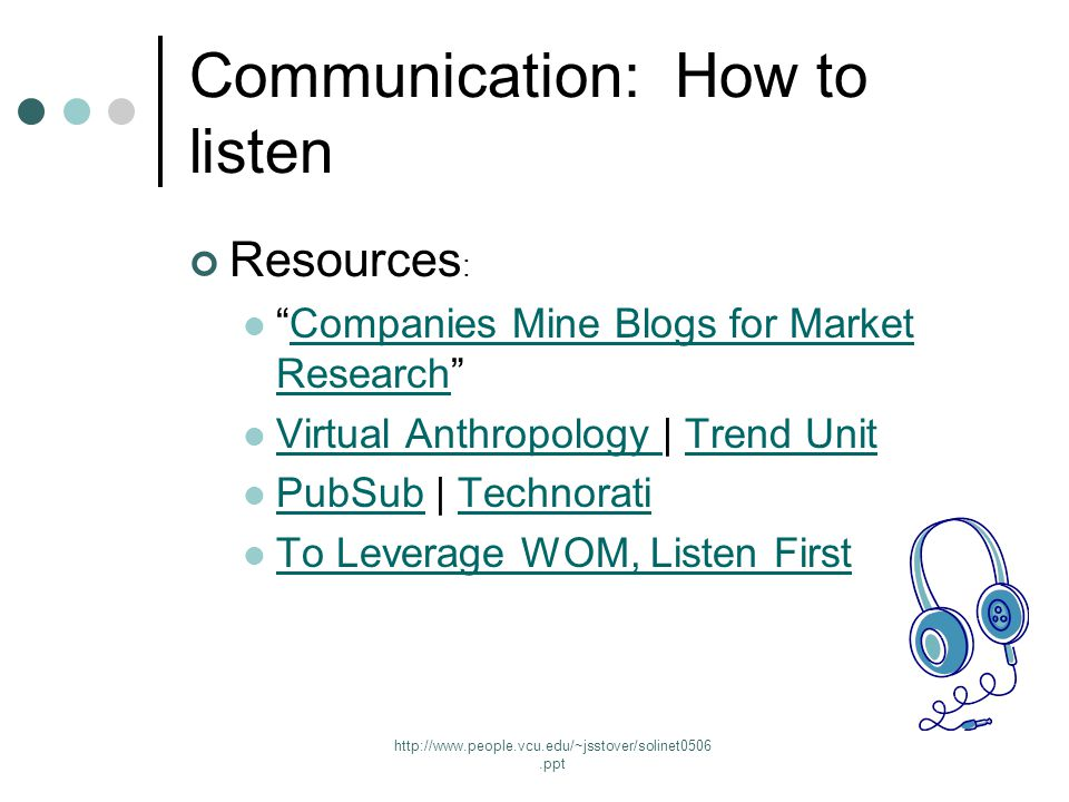 http://www.people.vcu.edu/~jsstover/solinet0506.ppt Communication: How to listen Resources : Companies Mine Blogs for Market Research Companies Mine Blogs for Market Research Virtual Anthropology | Trend Unit Virtual Anthropology Trend Unit PubSub | Technorati PubSubTechnorati To Leverage WOM, Listen First