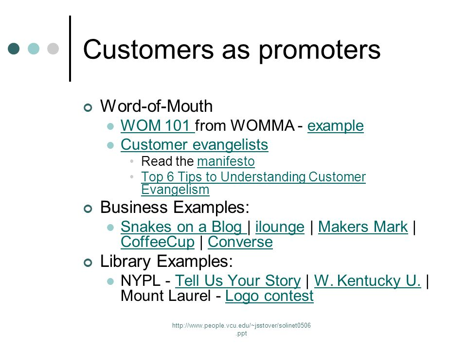 http://www.people.vcu.edu/~jsstover/solinet0506.ppt Customers as promoters Word-of-Mouth WOM 101 from WOMMA - example WOM 101 example Customer evangelists Read the manifestomanifesto Top 6 Tips to Understanding Customer EvangelismTop 6 Tips to Understanding Customer Evangelism Business Examples: Snakes on a Blog | ilounge | Makers Mark | CoffeeCup | Converse Snakes on a Blog iloungeMakers Mark CoffeeCupConverse Library Examples: NYPL - Tell Us Your Story | W.