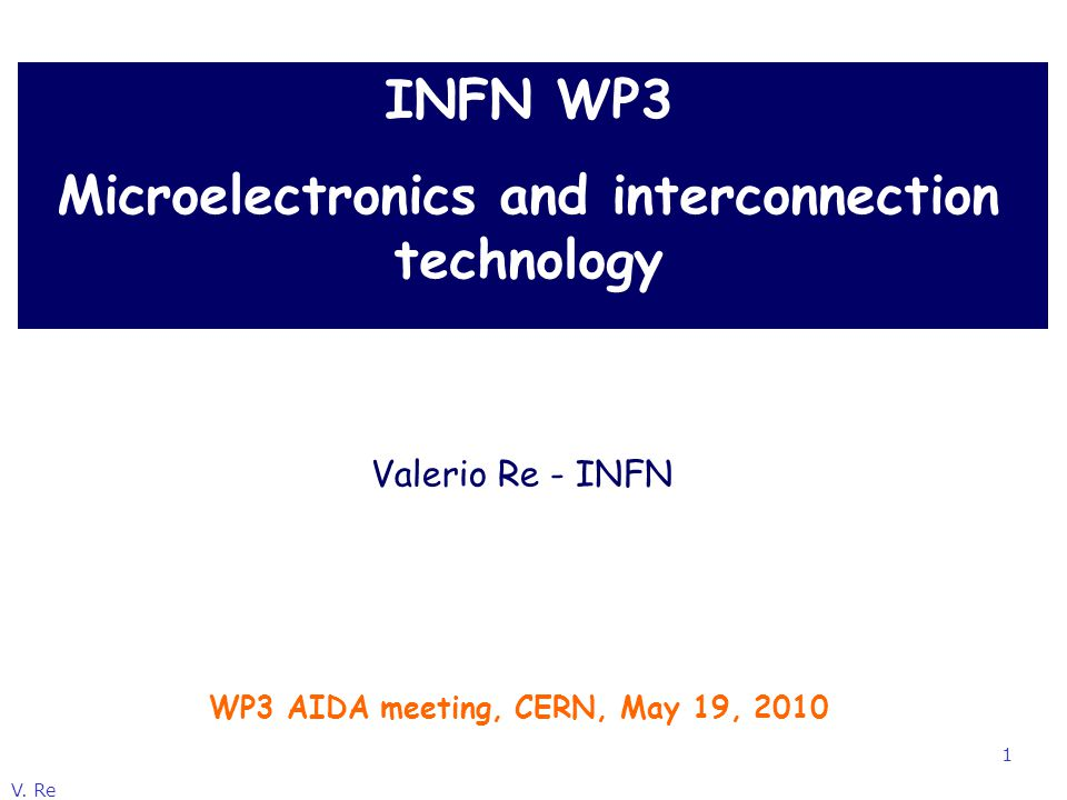 V. Re 1 INFN WP3 Microelectronics and interconnection technology WP3 AIDA meeting, CERN, May 19, 2010 Valerio Re - INFN