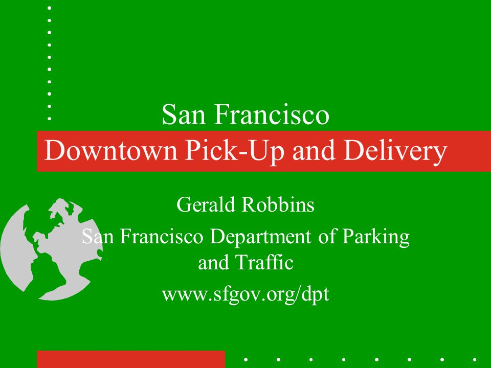 San Francisco Downtown Pick-Up and Delivery Gerald Robbins San Francisco Department of Parking and Traffic www.sfgov.org/dpt