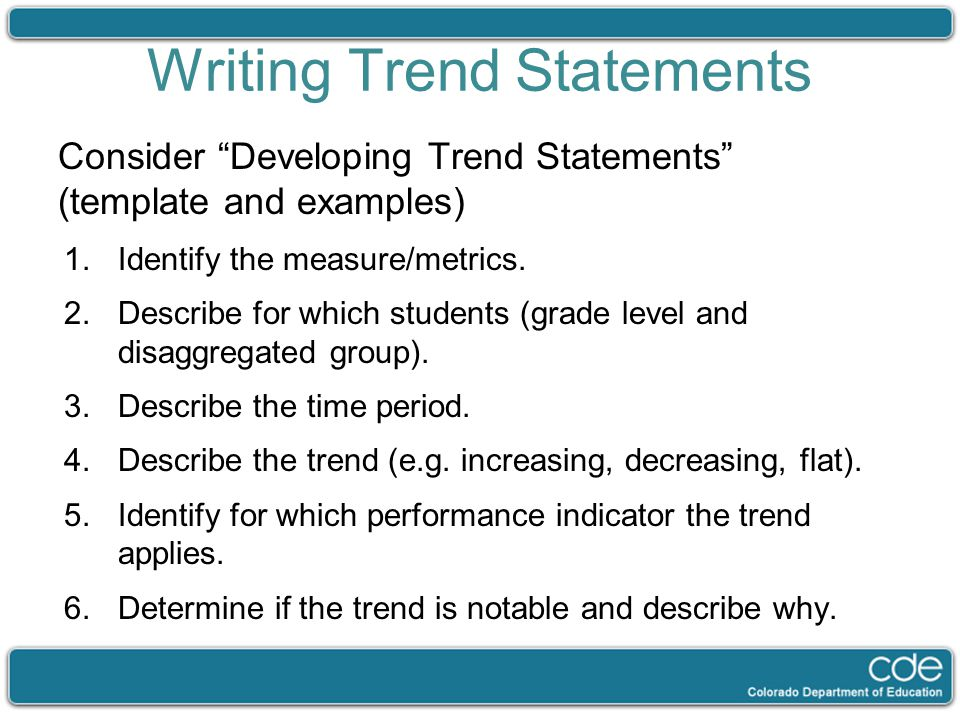 "Writing Trend Statements Consider ""Developing Trend Statements"" (template and examples) 1.Identify the measure/metrics. 2.Describe for which students"