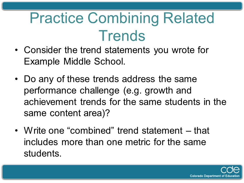 Practice Combining Related Trends Consider the trend statements you wrote for Example Middle School. Do any of these trends address the same performan