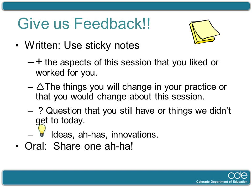 Give us Feedback!! Written: Use sticky notes –+ the aspects of this session that you liked or worked for you. –  The things you will change in your p