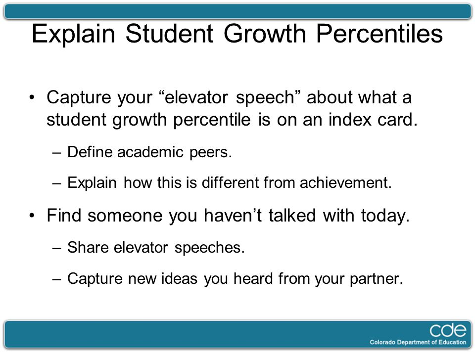 "Explain Student Growth Percentiles Capture your ""elevator speech"" about what a student growth percentile is on an index card. –Define academic peers."