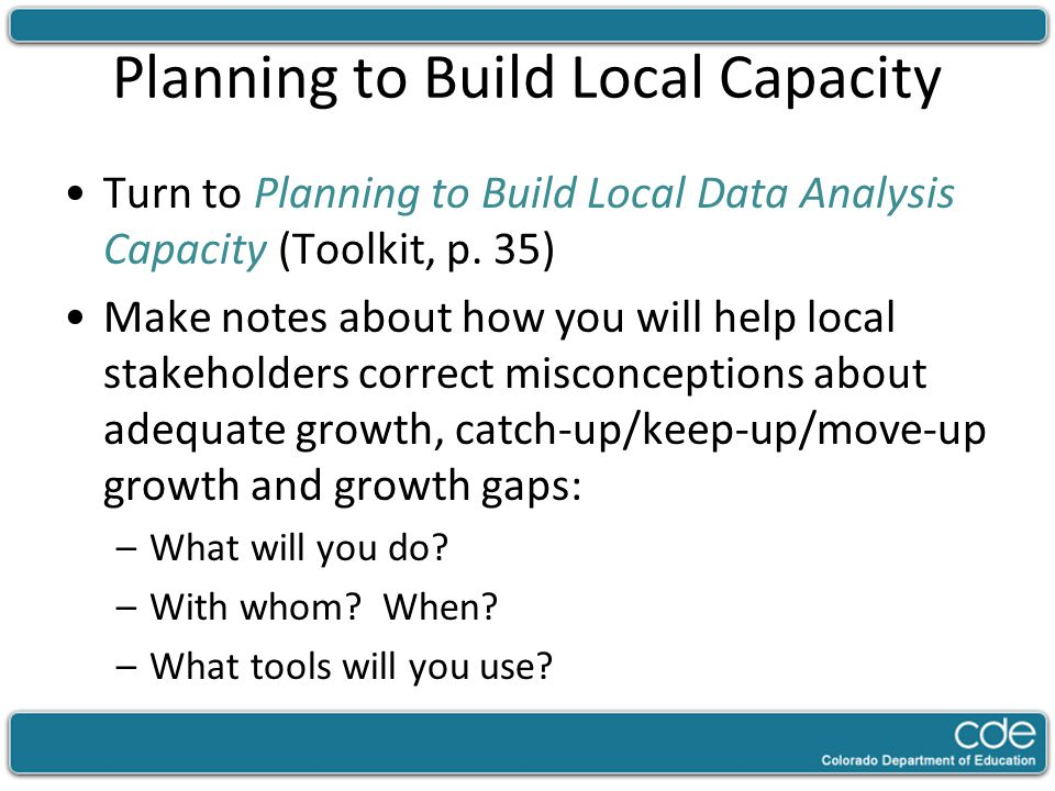 Planning to Build Local Capacity Turn to Planning to Build Local Data Analysis Capacity (Toolkit, p. 35) Make notes about how you will help local stak