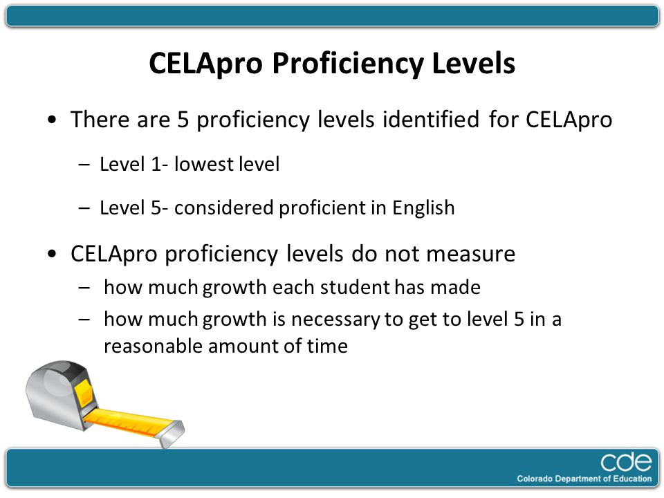 CELApro Proficiency Levels There are 5 proficiency levels identified for CELApro –Level 1- lowest level –Level 5- considered proficient in English CEL