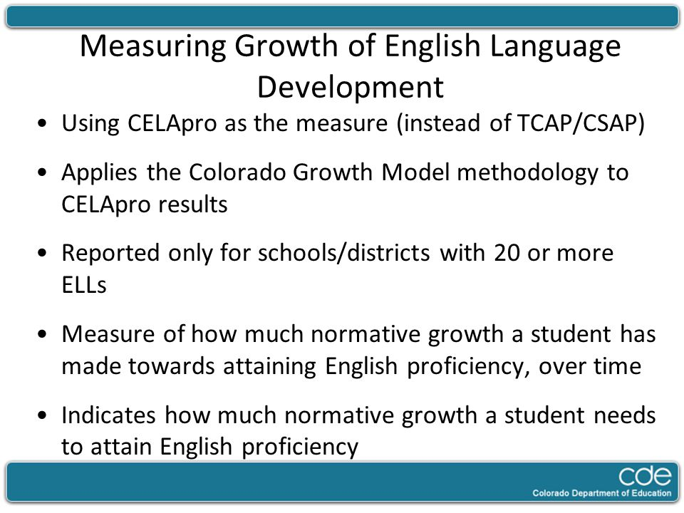 Measuring Growth of English Language Development Using CELApro as the measure (instead of TCAP/CSAP) Applies the Colorado Growth Model methodology to