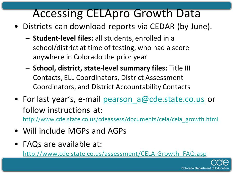 Accessing CELApro Growth Data Districts can download reports via CEDAR (by June). –Student-level files: all students, enrolled in a school/district at