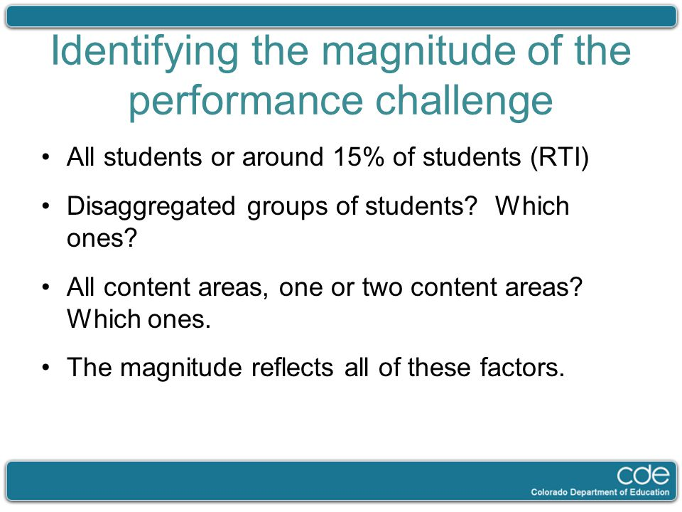 Identifying the magnitude of the performance challenge All students or around 15% of students (RTI) Disaggregated groups of students? Which ones? All