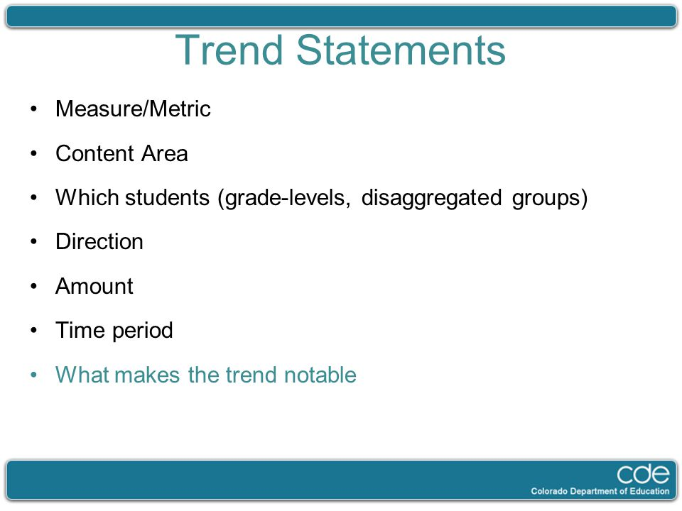 Trend Statements Measure/Metric Content Area Which students (grade-levels, disaggregated groups) Direction Amount Time period What makes the trend not