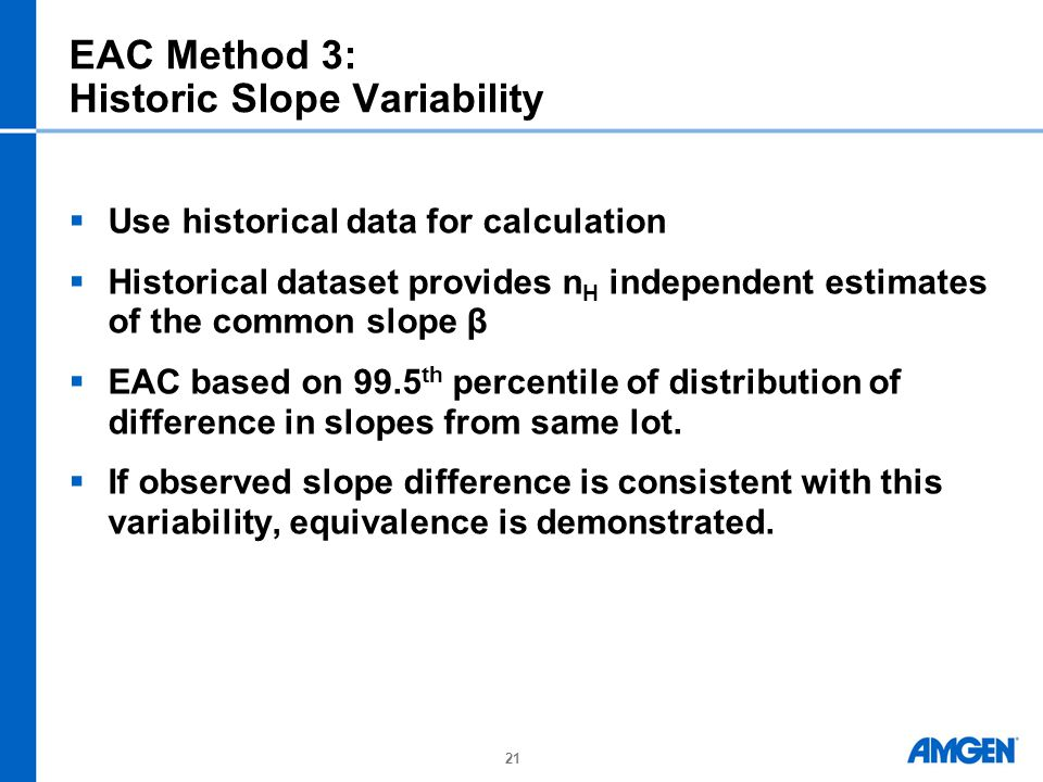 21 EAC Method 3: Historic Slope Variability  Use historical data for calculation  Historical dataset provides n H independent estimates of the common slope β  EAC based on 99.5 th percentile of distribution of difference in slopes from same lot.