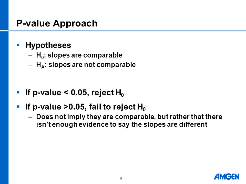 6 P-value Approach  Hypotheses –H 0 : slopes are comparable –H A : slopes are not comparable  If p-value < 0.05, reject H 0  If p-value >0.05, fail to reject H 0 –Does not imply they are comparable, but rather that there isn't enough evidence to say the slopes are different
