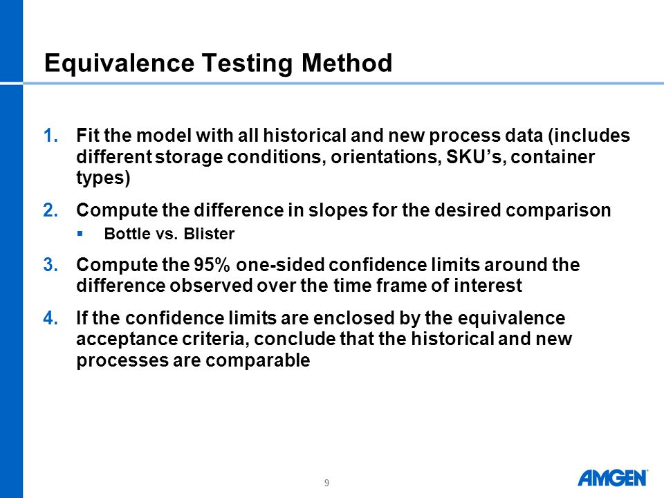 9 Equivalence Testing Method 1.Fit the model with all historical and new process data (includes different storage conditions, orientations, SKU's, container types) 2.Compute the difference in slopes for the desired comparison  Bottle vs.