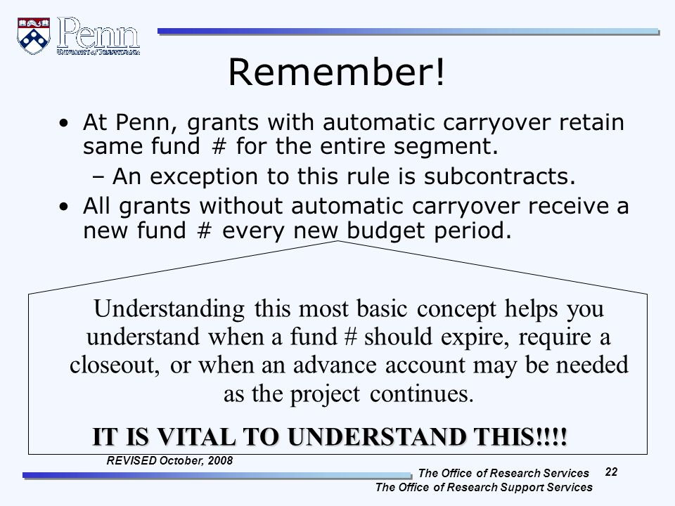 The Office of Research Services The Office of Research Support Services 22 REVISED October, 2008 Remember! At Penn, grants with automatic carryover re