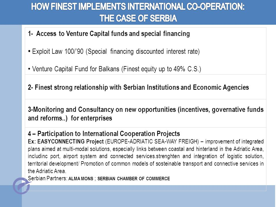 1- Access to Venture Capital funds and special financing Exploit Law 100/'90 (Special financing discounted interest rate) Venture Capital Fund for Balkans (Finest equity up to 49% C.S.) 2- Finest strong relationship with Serbian Institutions and Economic Agencies 3-Monitoring and Consultancy on new opportunities (incentives, governative funds and reforms..) for enterprises 4 – Participation to International Cooperation Projects Ex: EASYCONNECTING Project (EUROPE-ADRIATIC SEA-WAY FREIGH) – improvement of integrated plans aimed at multi-modal solutions, especially links between coastal and hinterland in the Adriatic Area, includinc port, airport system and connected services.strenghten and integration of logistic solution, territorial development/ Promotion of common models of sosteinable transport and connective services in the Adriatic Area.