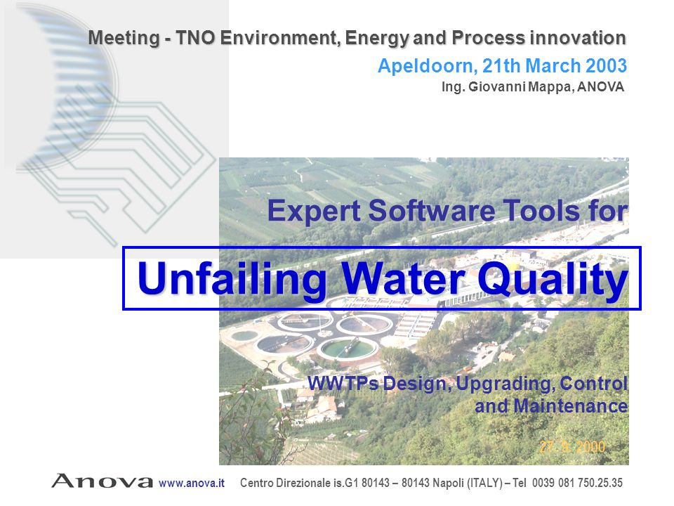 Expert Software Tools for Unfailing Water Quality WWTPs Design, Upgrading, Control and Maintenance www.anova.it Centro Direzionale is.G1 80143 – 80143 Napoli (ITALY) – Tel 0039 081 750.25.35 Apeldoorn, 21th March 2003 Ing.