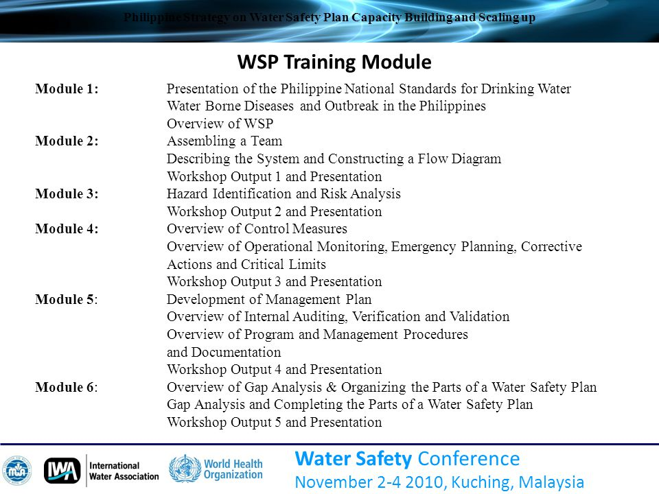 Other Related Activities  Advocacy and dissemination Integration in ADB and WB project activities WSP in various forum Philippine Society of Sanitary Engineers conference PWWA conventions (2007 – 2009) 2 nd National Sanitation Summit 2008 National Consultation on Environmental Health for Sanitary Engineers 2009 MWCI has drafted their WSP (2010) Water Safety Conference November 2-4 2010, Kuching, Malaysia Philippine Strategy on Water Safety Plan Capacity Building and Scaling up