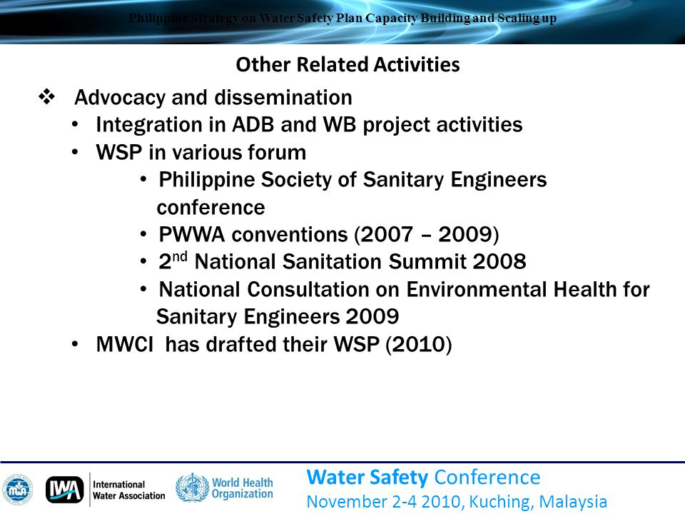 National Strategy for WSP Scale-up  Policy and Institutional development  Capacity Building  Water Safety Development  Advocacy  Support to WSP  Evidenced-based studies Water Safety Conference November 2-4 2010, Kuching, Malaysia Philippine Strategy on Water Safety Plan Capacity Building and Scaling up