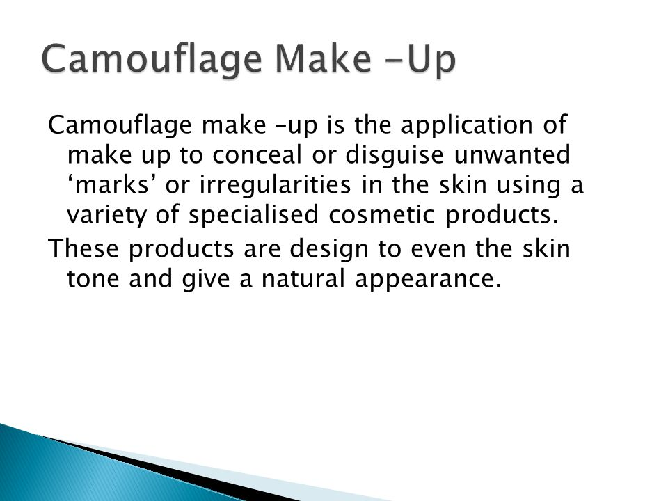 Camouflage make –up is the application of make up to conceal or disguise unwanted 'marks' or irregularities in the skin using a variety of specialised cosmetic products.