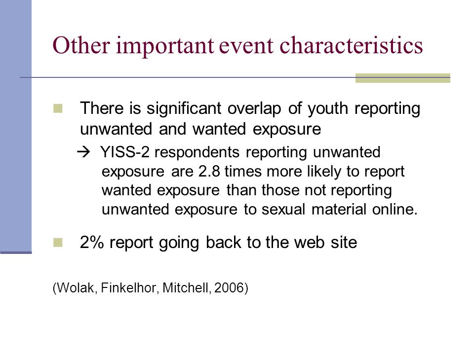 Other important event characteristics There is significant overlap of youth reporting unwanted and wanted exposure  YISS-2 respondents reporting unwanted exposure are 2.8 times more likely to report wanted exposure than those not reporting unwanted exposure to sexual material online.