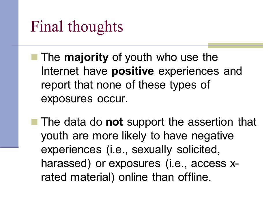Final thoughts The majority of youth who use the Internet have positive experiences and report that none of these types of exposures occur.