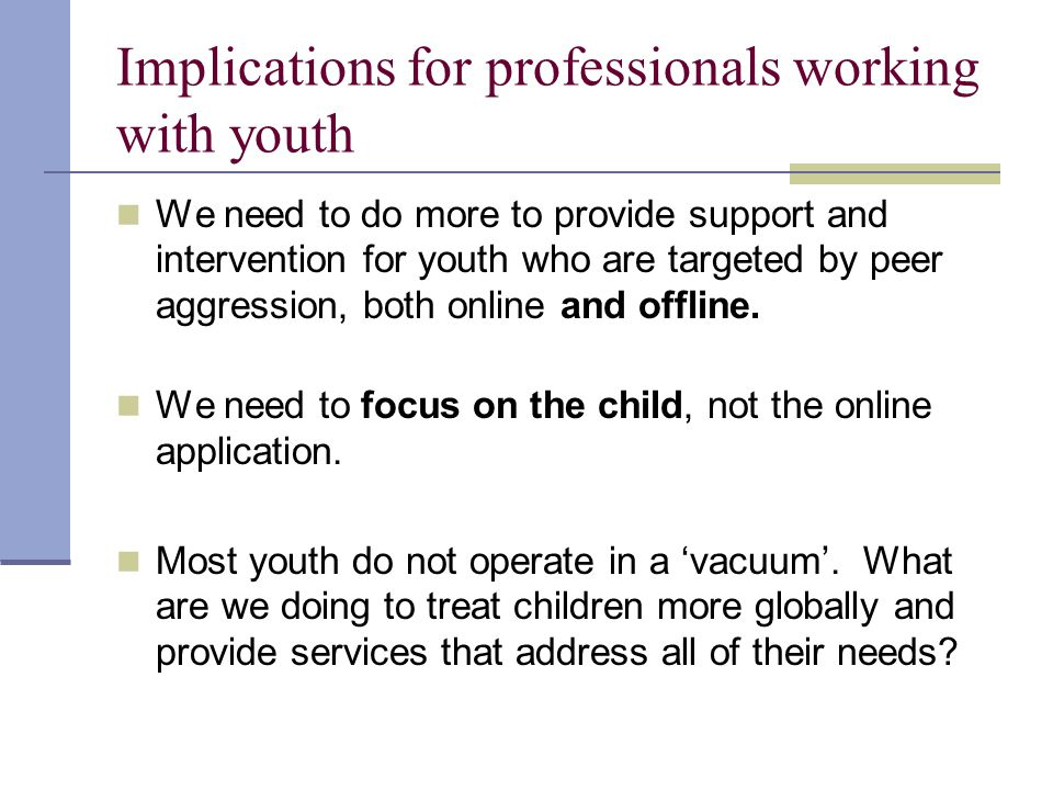 Implications for professionals working with youth We need to do more to provide support and intervention for youth who are targeted by peer aggression, both online and offline.