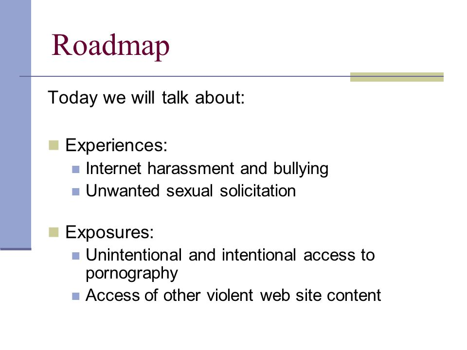 Roadmap Today we will talk about: Experiences: Internet harassment and bullying Unwanted sexual solicitation Exposures: Unintentional and intentional access to pornography Access of other violent web site content